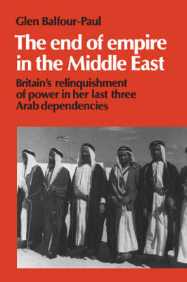 The End of Empire in the Middle East: Britain's Relinquishment of Power in her Last Three Arab Dependencies - Cambridge Middle East Library 25 (Paperback)