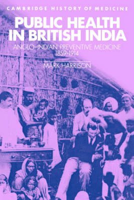 Public Health in British India: Anglo-Indian Preventive Medicine 1859-1914 - Cambridge Studies in the History of Medicine (Paperback)