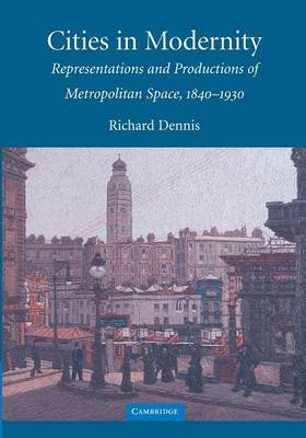 Cambridge Studies in Historical Geography: Cities in Modernity: Representations and Productions of Metropolitan Space, 1840-1930 Series Number 40 (Paperback)