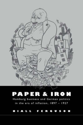 Paper and Iron: Hamburg Business and German Politics in the Era of Inflation, 1897-1927 (Hardback)