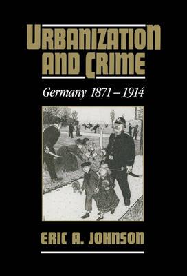 Urbanization and Crime: Germany 1871-1914 (Hardback)