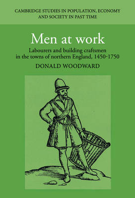 Men at Work: Labourers and Building Craftsmen in the Towns of Northern England, 1450-1750 - Cambridge Studies in Population, Economy and Society in Past Time (Hardback)