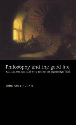 Philosophy and the Good Life: Reason and the Passions in Greek, Cartesian and Psychoanalytic Ethics (Hardback)