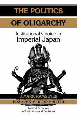 The Politics of Oligarchy: Institutional Choice in Imperial Japan - Political Economy of Institutions and Decisions (Hardback)