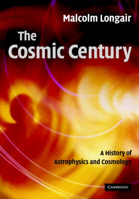 The Cosmic Century: A History of Astrophysics and Cosmology (Hardback)