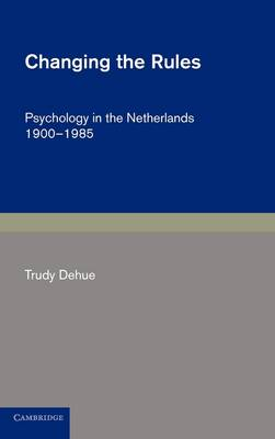 Cambridge Studies in the History of Psychology: Changing the Rules: Psychology in the Netherlands 1900-1985 (Hardback)