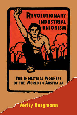 Revolutionary Industrial Unionism: The Industrial Workers of the World in Australia (Paperback)