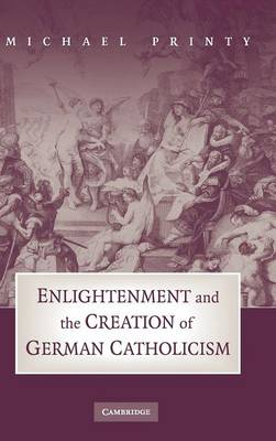 Enlightenment and the Creation of German Catholicism (Hardback)