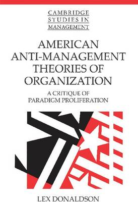 American Anti-Management Theories of Organization: A Critique of Paradigm Proliferation - Cambridge Studies in Management 25 (Paperback)