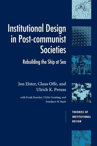 Theories of Institutional Design: Institutional Design in Post-Communist Societies: Rebuilding the Ship at Sea (Paperback)