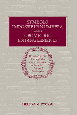 Symbols, Impossible Numbers, and Geometric Entanglements: British Algebra through the Commentaries on Newton's Universal Arithmetick (Hardback)