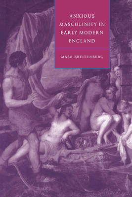 Anxious Masculinity in Early Modern England - Cambridge Studies in Renaissance Literature and Culture 10 (Hardback)