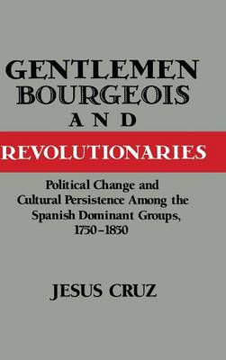 Gentlemen, Bourgeois, and Revolutionaries: Political Change and Cultural Persistence among the Spanish Dominant Groups, 1750-1850 (Hardback)