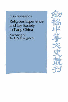 Religious Experience and Lay Society in T'ang China: A Reading of Tai Fu's 'Kuang-i chi' - Cambridge Studies in Chinese History, Literature and Institutions (Hardback)