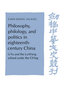 Philosophy, Philology, and Politics in Eighteenth-Century China: Li Fu and the Lu-Wang School under the Ch'ing - Cambridge Studies in Chinese History, Literature and Institutions (Hardback)