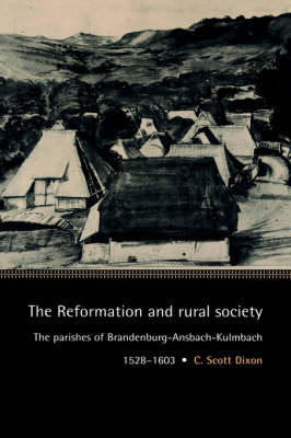 The Reformation and Rural Society: The Parishes of Brandenburg-Ansbach-Kulmbach, 1528-1603 - Cambridge Studies in Early Modern History (Hardback)