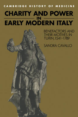 Charity and Power in Early Modern Italy: Benefactors and their Motives in Turin, 1541-1789 - Cambridge Studies in the History of Medicine (Paperback)