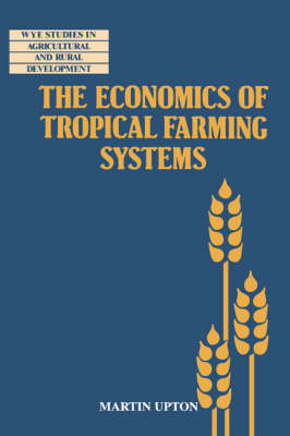 The Economics of Tropical Farming Systems - Wye Studies in Agricultural and Rural Development (Paperback)