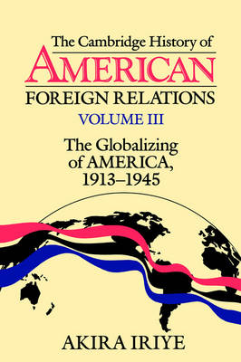 The Cambridge History of American Foreign Relations: Volume 3, The Globalizing of America, 1913-1945 (Paperback)