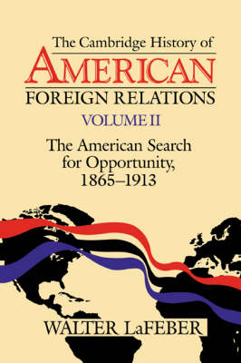 The Cambridge History of American Foreign Relations: Volume 2, The American Search for Opportunity, 1865-1913 (Paperback)