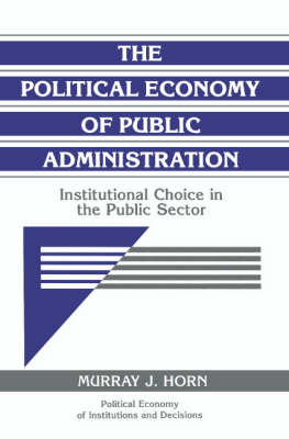 Political Economy of Institutions and Decisions: The Political Economy of Public Administration: Institutional Choice in the Public Sector (Paperback)