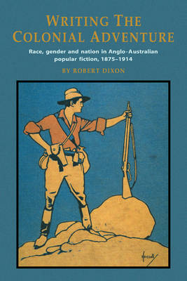 Writing the Colonial Adventure: Race, Gender and Nation in Anglo-Australian Popular Fiction, 1875-1914 (Paperback)