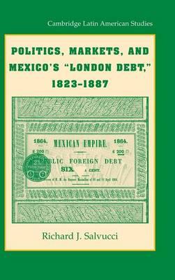 Politics, Markets, and Mexico's 'London Debt', 1823-1887 - Cambridge Latin American Studies 93 (Hardback)