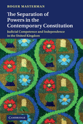 The Separation of Powers in the Contemporary Constitution: Judicial Competence and Independence in the United Kingdom (Hardback)