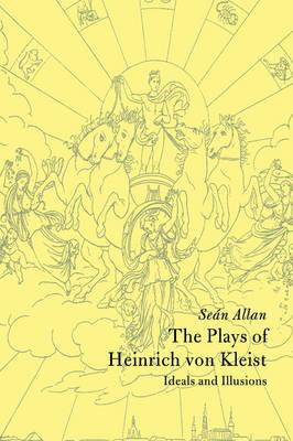 The Plays of Heinrich von Kleist: Ideals and Illusions - Cambridge Studies in German (Hardback)