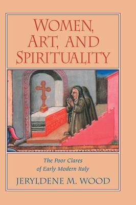 Women, Art, and Spirituality: The Poor Clares of Early Modern Italy (Hardback)
