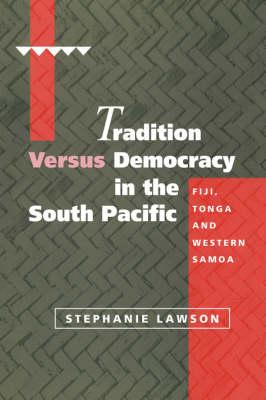 Tradition versus Democracy in the South Pacific: Fiji, Tonga and Western Samoa - Cambridge Asia-Pacific Studies (Hardback)