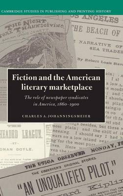 Fiction and the American Literary Marketplace: The Role of Newspaper Syndicates in America, 1860-1900 - Cambridge Studies in Publishing and Printing History (Hardback)