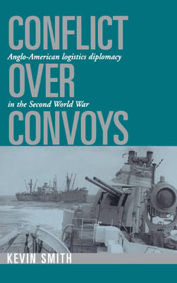 Conflict over Convoys: Anglo-American Logistics Diplomacy in the Second World War (Hardback)