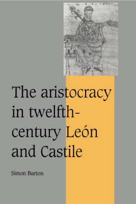Cambridge Studies in Medieval Life and Thought: Fourth Series: The Aristocracy in Twelfth-Century Leon and Castile Series Number 34 (Hardback)
