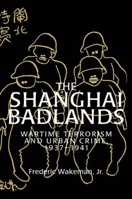 Cambridge Studies in Chinese History, Literature and Institutions: The Shanghai Badlands: Wartime Terrorism and Urban Crime, 1937-1941 (Hardback)
