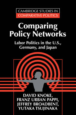 Comparing Policy Networks: Labor Politics in the U.S., Germany, and Japan - Cambridge Studies in Comparative Politics (Paperback)