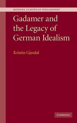 Gadamer and the Legacy of German Idealism - Modern European Philosophy (Hardback)
