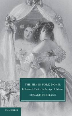 Cambridge Studies in Nineteenth-Century Literature and Culture: The Silver Fork Novel: Fashionable Fiction in the Age of Reform Series Number 81 (Hardback)