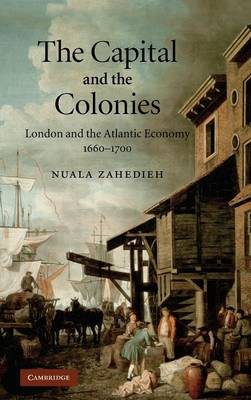 The Capital and the Colonies: London and the Atlantic Economy 1660-1700 (Hardback)