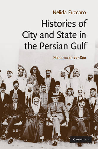 Cambridge Middle East Studies: Histories of City and State in the Persian Gulf: Manama since 1800 Series Number 30 (Hardback)