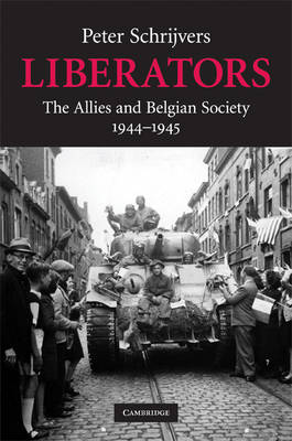 Liberators: The Allies and Belgian Society, 1944-1945 - Studies in the Social and Cultural History of Modern Warfare 31 (Hardback)