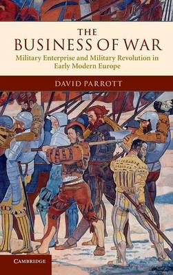The Business of War: Military Enterprise and Military Revolution in Early Modern Europe (Hardback)