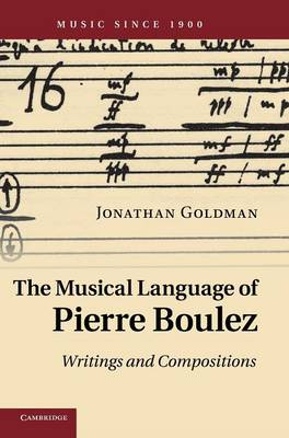 The Musical Language of Pierre Boulez: Writings and Compositions - Music since 1900 (Hardback)