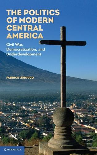 The Politics of Modern Central America: Civil War, Democratization, and Underdevelopment (Hardback)