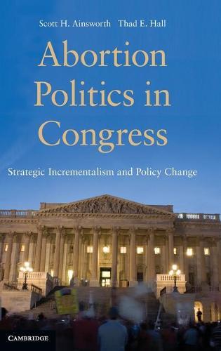 Abortion Politics in Congress: Strategic Incrementalism and Policy Change (Hardback)