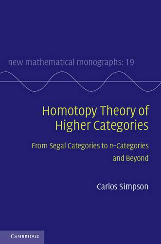 Homotopy Theory of Higher Categories: From Segal Categories to n-Categories and Beyond - New Mathematical Monographs 19 (Hardback)