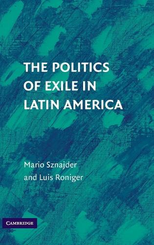 The Politics of Exile in Latin America (Hardback)