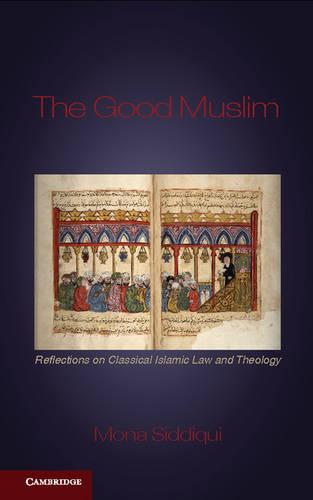 The Good Muslim: Reflections on Classical Islamic Law and Theology (Hardback)
