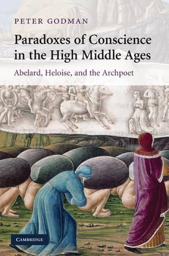 Paradoxes of Conscience in the High Middle Ages: Abelard, Heloise and the Archpoet - Cambridge Studies in Medieval Literature 75 (Hardback)