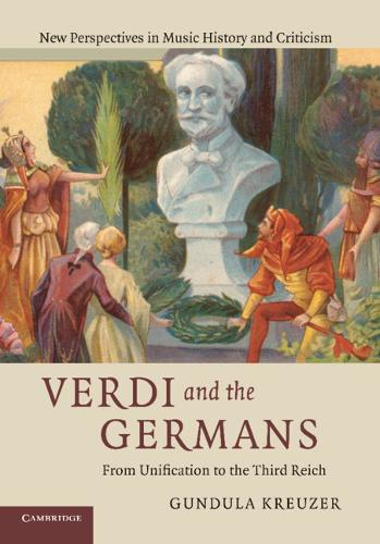 Verdi and the Germans: From Unification to the Third Reich - New Perspectives in Music History and Criticism 26 (Hardback)